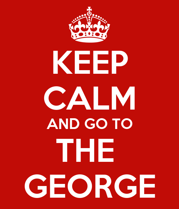 KEEP CALM AND GO TO THE  GEORGE