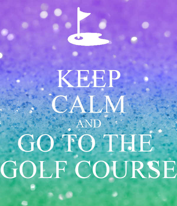 KEEP CALM AND GO TO THE  GOLF COURSE