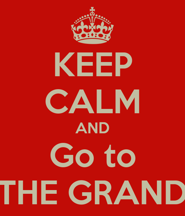 KEEP CALM AND Go to THE GRAND
