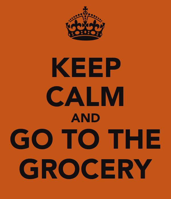 KEEP CALM AND GO TO THE GROCERY