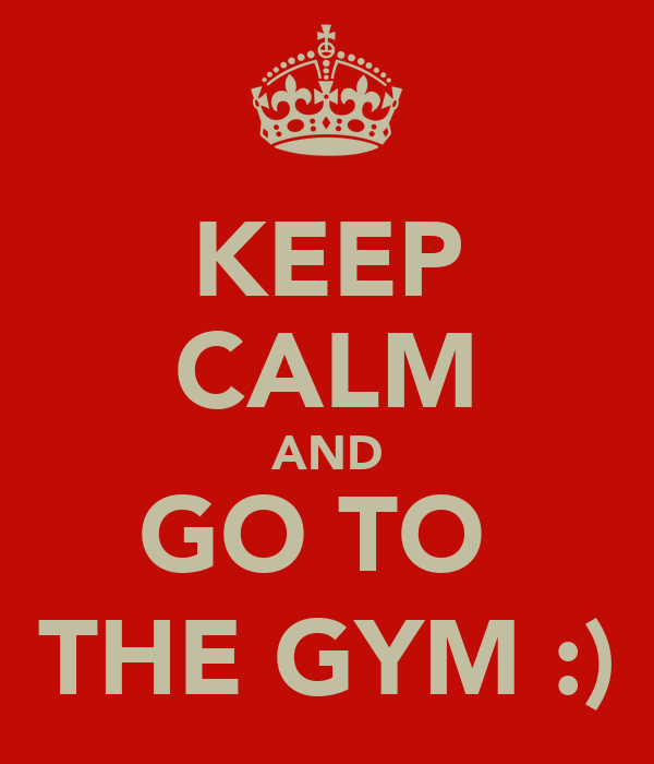 KEEP CALM AND GO TO  THE GYM :)
