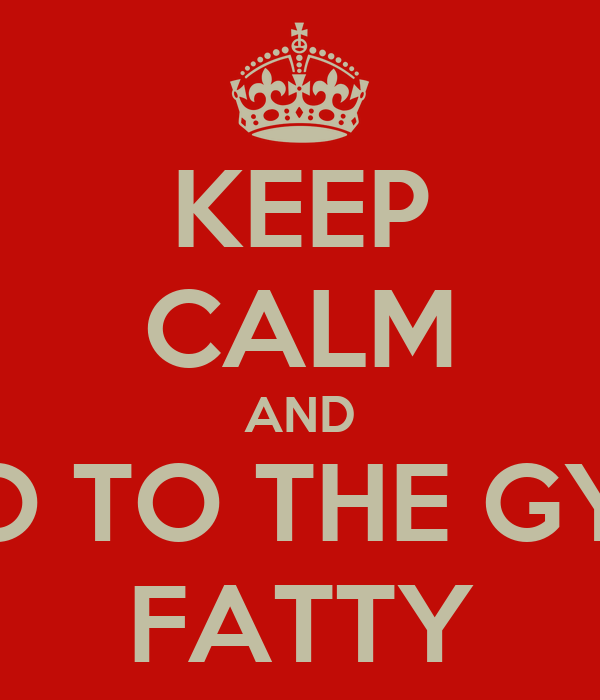 KEEP CALM AND GO TO THE GYM FATTY