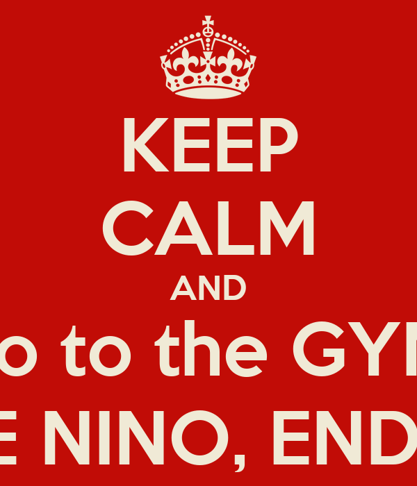 KEEP CALM AND go to the GYM &  LOVE NINO, ENDLESSLY