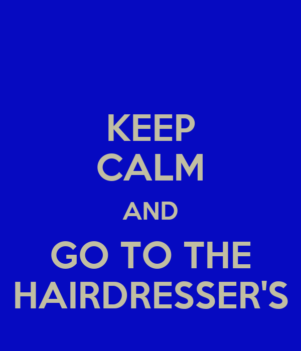 KEEP CALM AND GO TO THE HAIRDRESSER'S