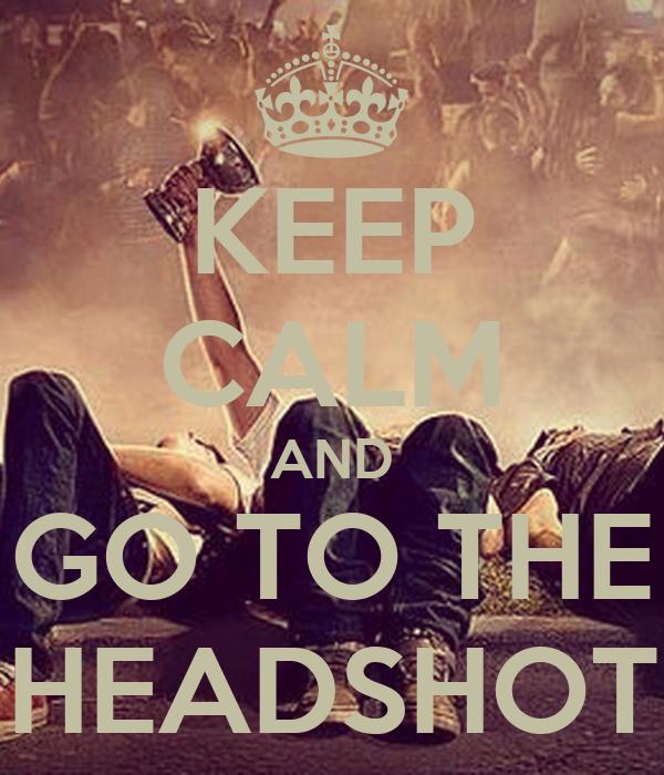 KEEP CALM AND GO TO THE HEADSHOT