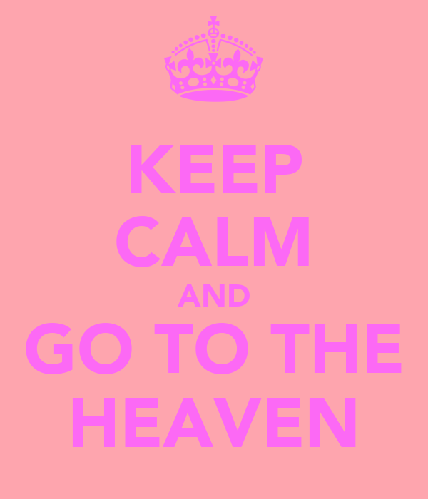 KEEP CALM AND GO TO THE HEAVEN