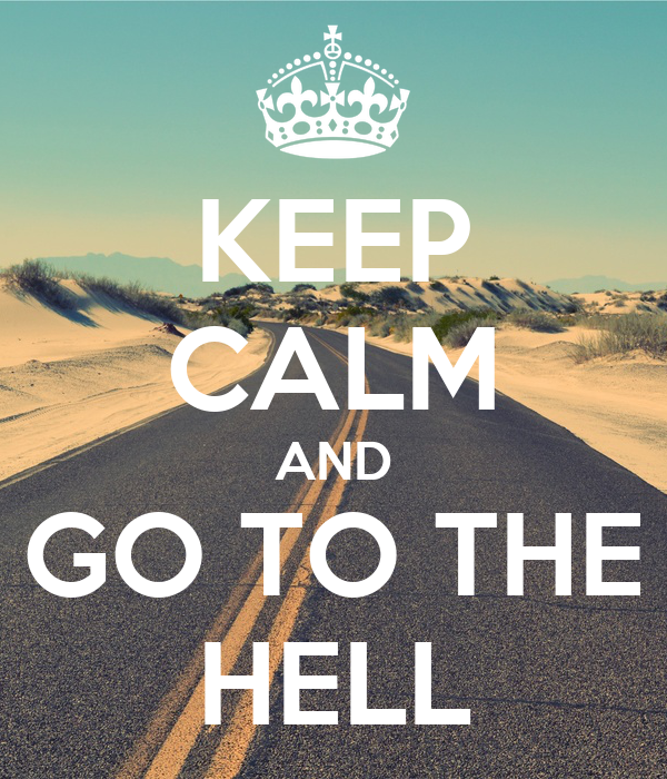 KEEP CALM AND GO TO THE HELL