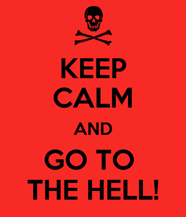 KEEP CALM AND GO TO  THE HELL!