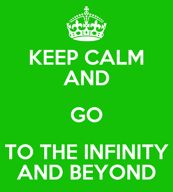 KEEP CALM AND GO TO THE INFINITY AND BEYOND