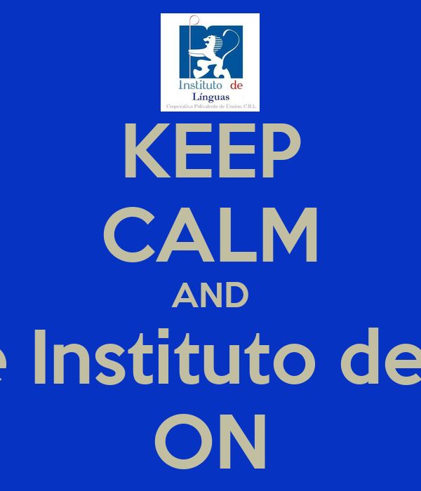 KEEP CALM AND go to the Instituto de  Linguas ON