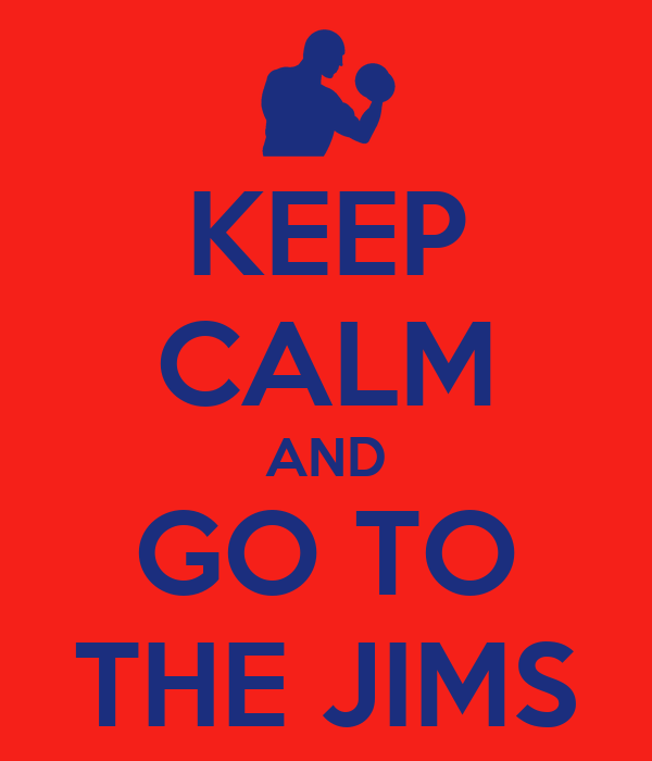 KEEP CALM AND GO TO THE JIMS
