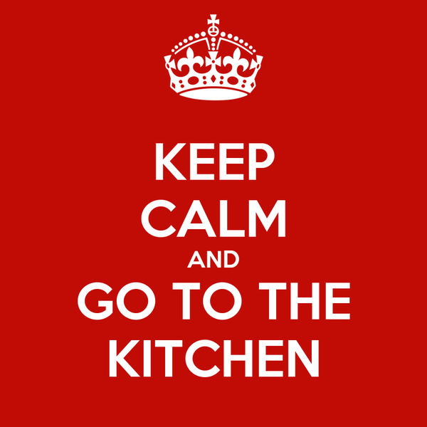 KEEP CALM AND GO TO THE KITCHEN