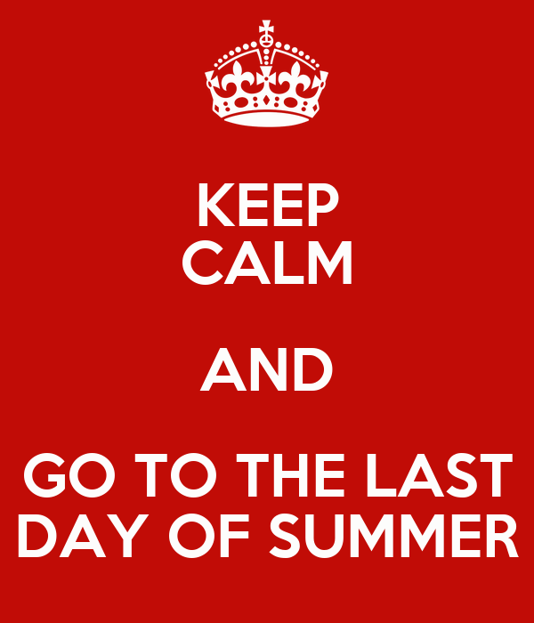 KEEP CALM AND GO TO THE LAST DAY OF SUMMER