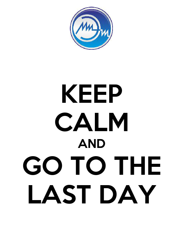 KEEP CALM AND GO TO THE LAST DAY