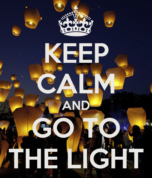 KEEP CALM AND GO TO THE LIGHT