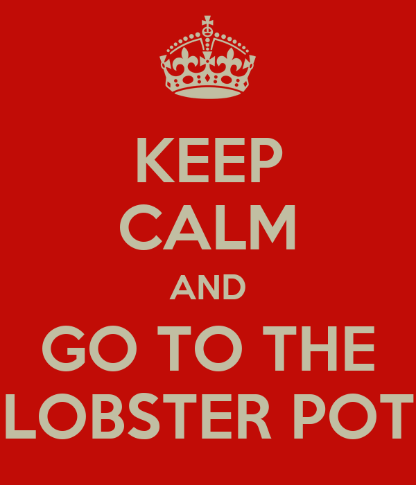 KEEP CALM AND GO TO THE LOBSTER POT