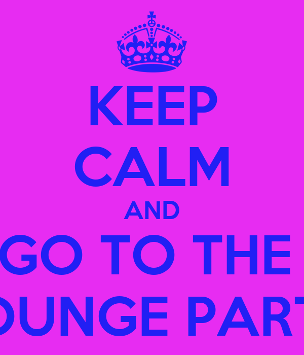 KEEP CALM AND GO TO THE  LOUNGE PARTY
