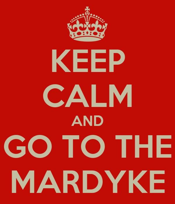 KEEP CALM AND GO TO THE MARDYKE