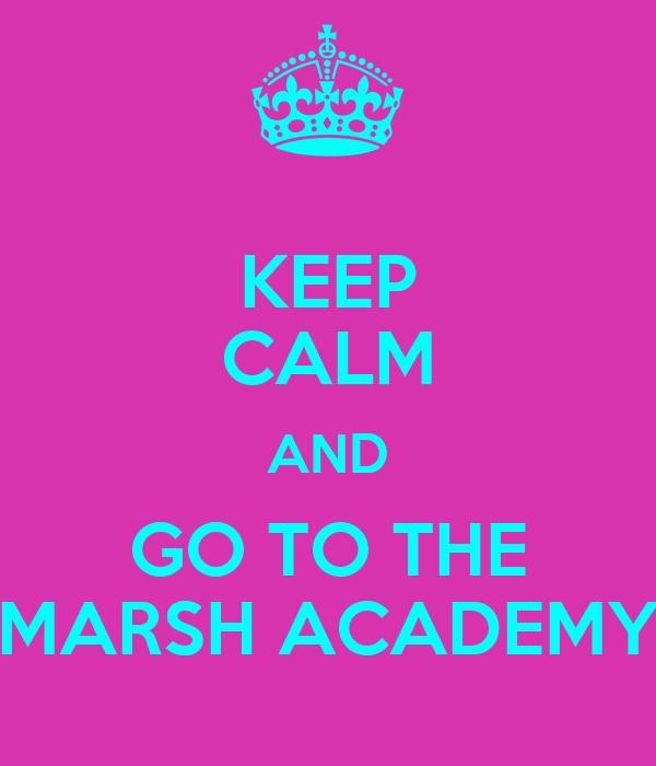 KEEP CALM AND GO TO THE MARSH ACADEMY