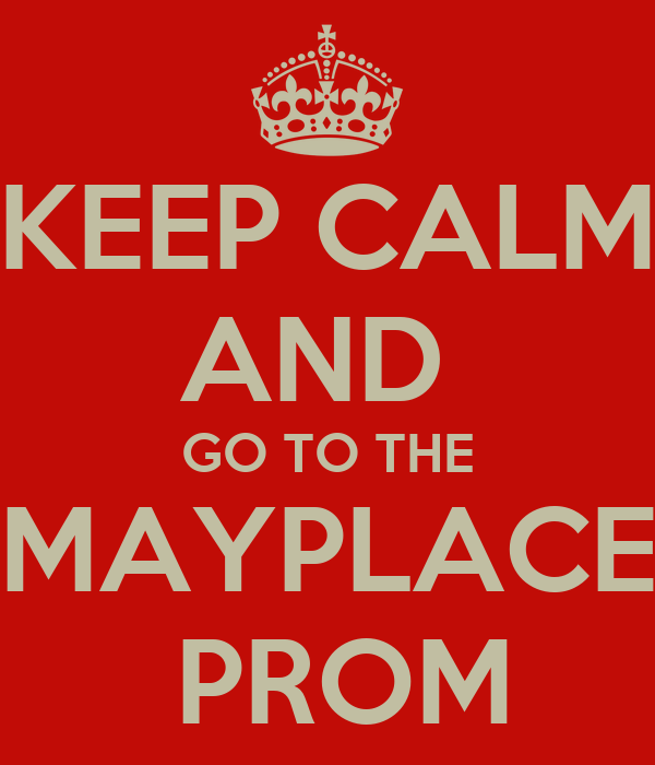 KEEP CALM AND  GO TO THE MAYPLACE  PROM