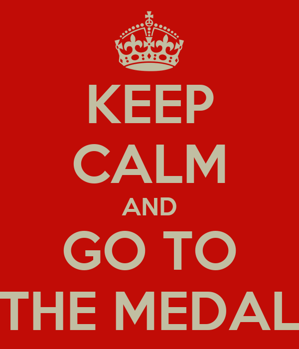 KEEP CALM AND GO TO THE MEDAL