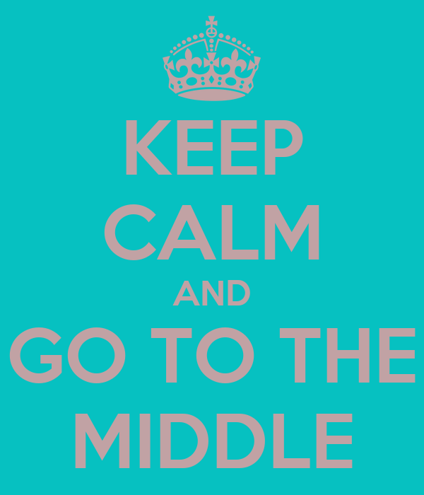 KEEP CALM AND GO TO THE MIDDLE