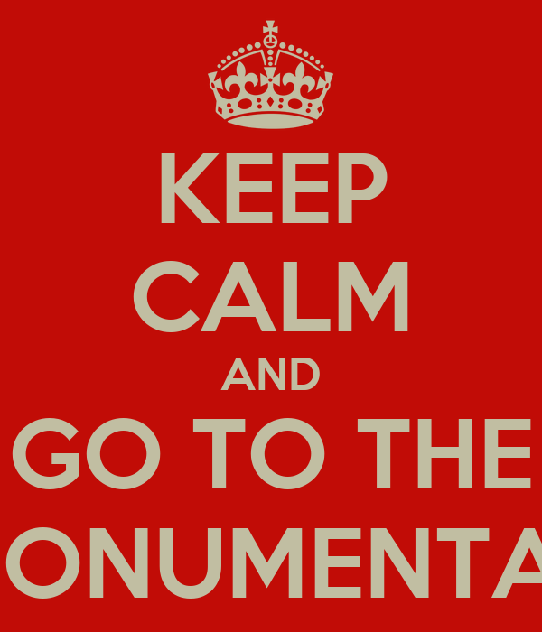 KEEP CALM AND GO TO THE MONUMENTAL