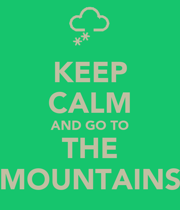 KEEP CALM AND GO TO THE MOUNTAINS