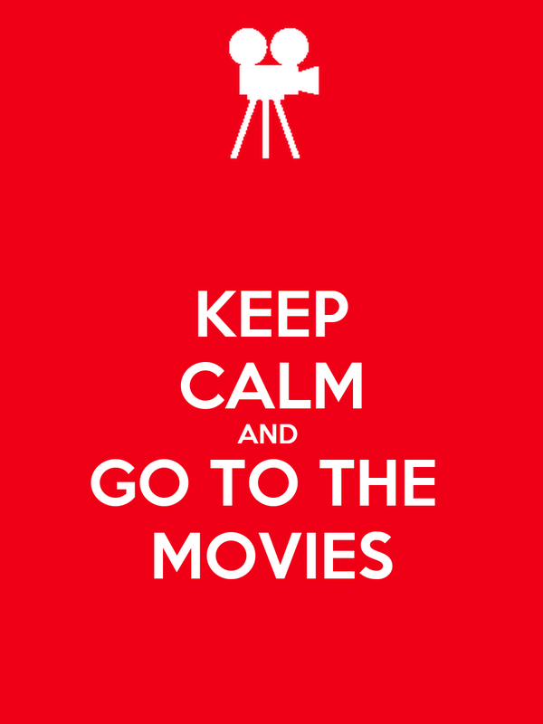 KEEP CALM AND  GO TO THE  MOVIES