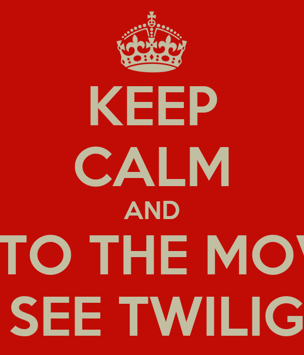 KEEP CALM AND GO TO THE MOVIES TO SEE TWILIGHT