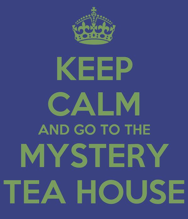 KEEP CALM AND GO TO THE MYSTERY TEA HOUSE