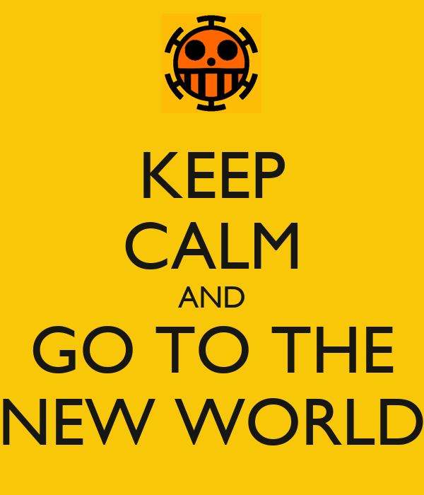 KEEP CALM AND GO TO THE NEW WORLD