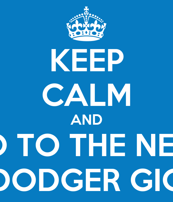 KEEP CALM AND GO TO THE NEXT DODGER GIG