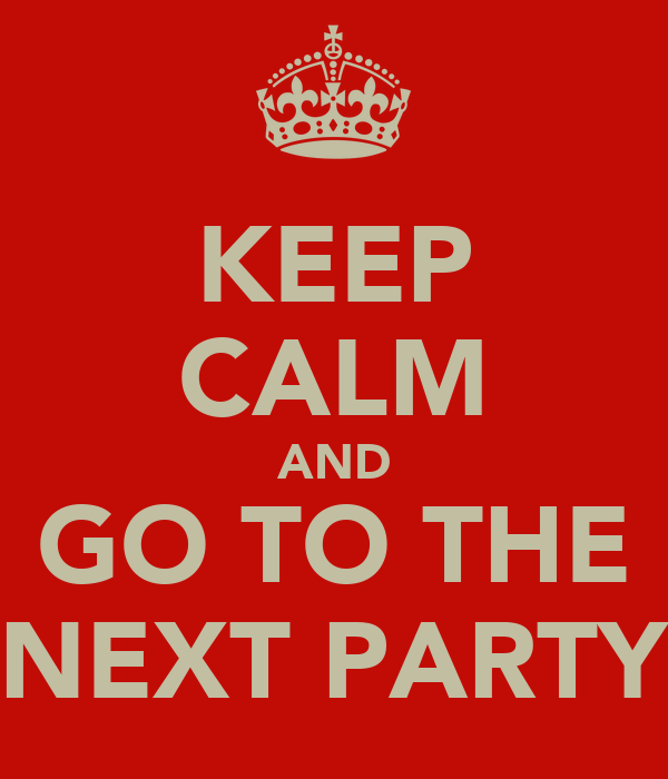 KEEP CALM AND GO TO THE NEXT PARTY