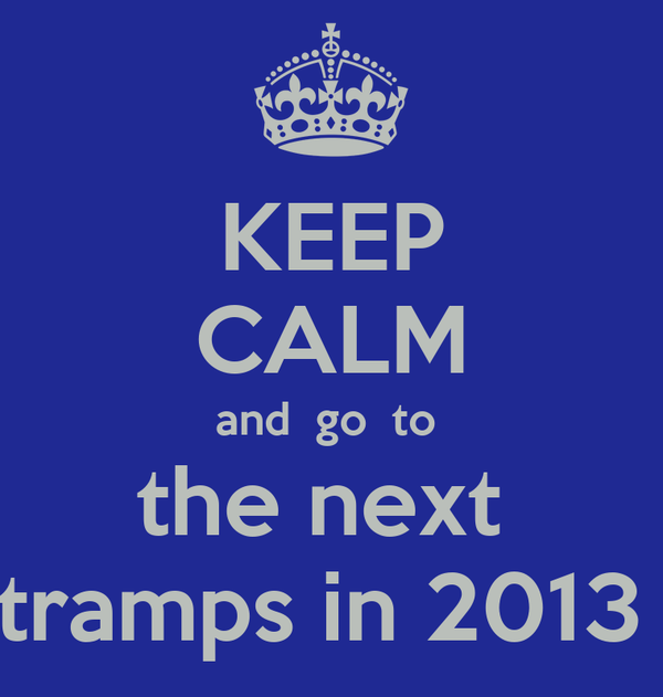 KEEP CALM and  go  to  the next  tramps in 2013