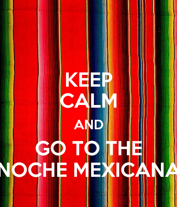 KEEP CALM AND GO TO THE NOCHE MEXICANA