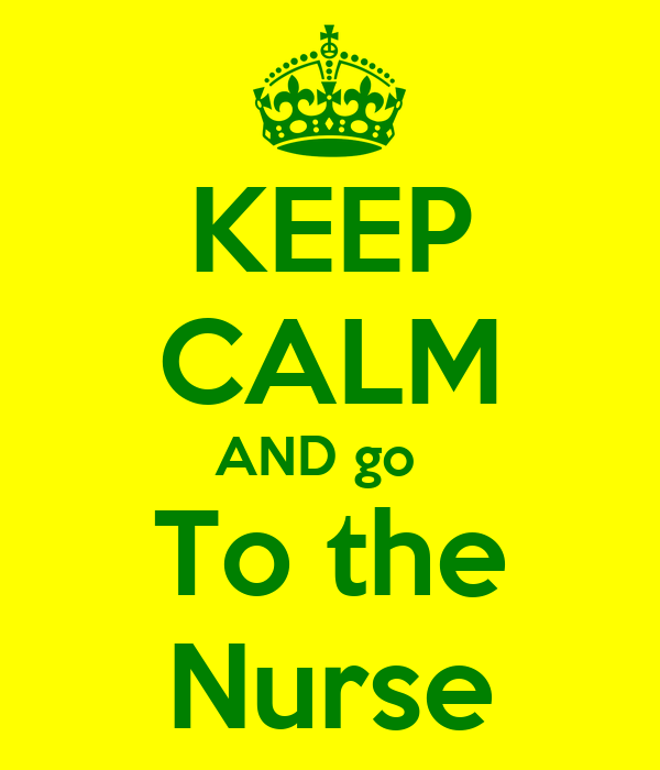 KEEP CALM AND go   To the Nurse