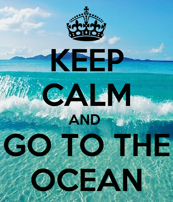 KEEP CALM AND  GO TO THE OCEAN