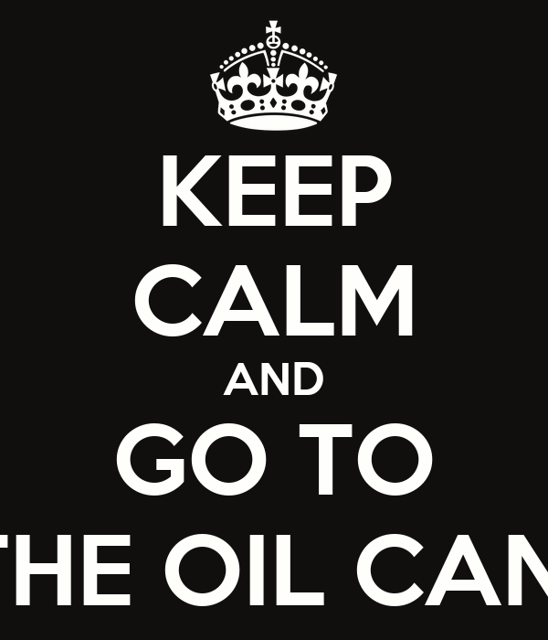 KEEP CALM AND GO TO THE OIL CAN!