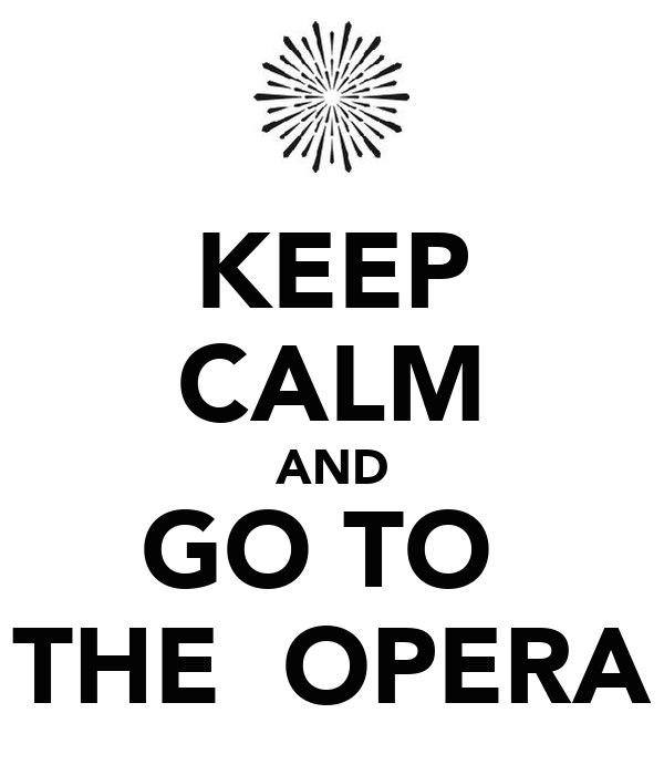 KEEP CALM AND GO TO  THE  OPERA