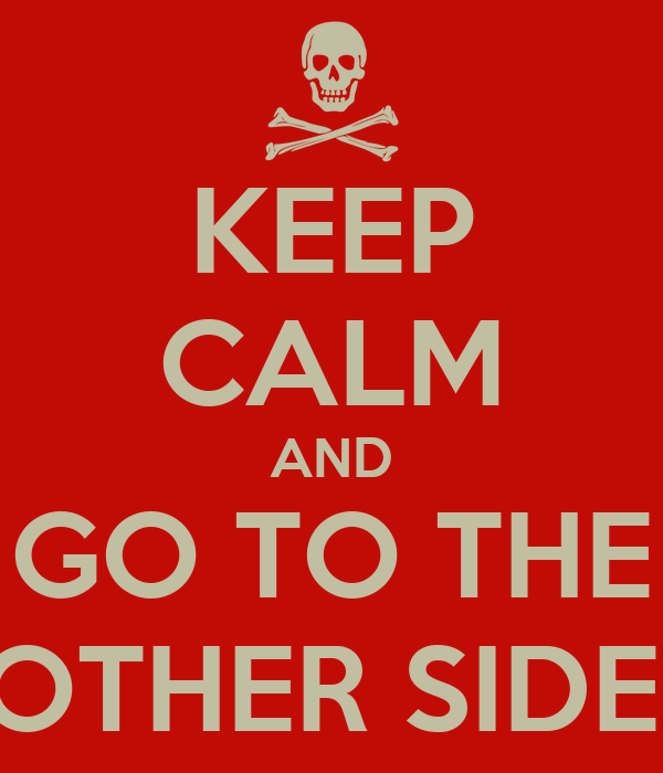 KEEP CALM AND GO TO THE OTHER SIDE.