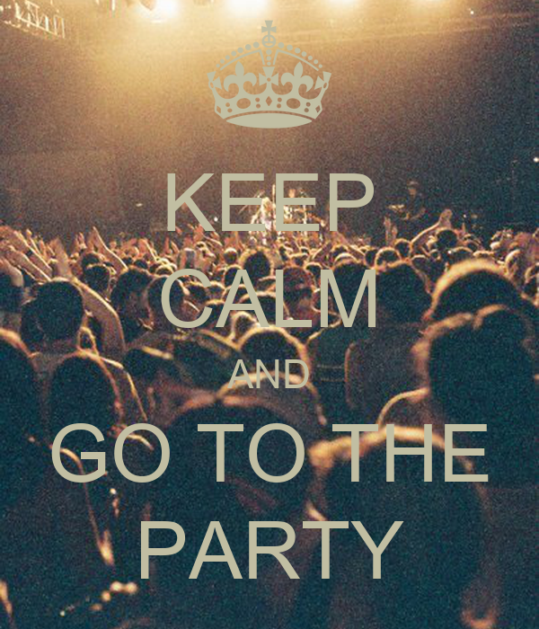 KEEP CALM AND GO TO THE PARTY