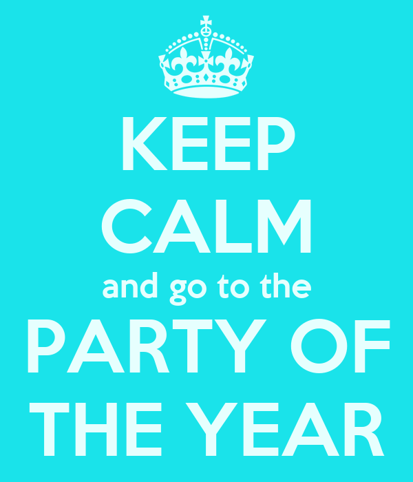 KEEP CALM and go to the PARTY OF THE YEAR