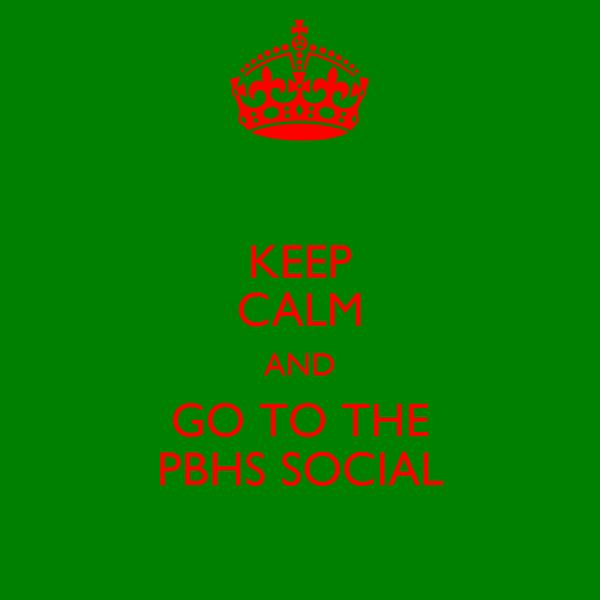 KEEP CALM AND GO TO THE PBHS SOCIAL