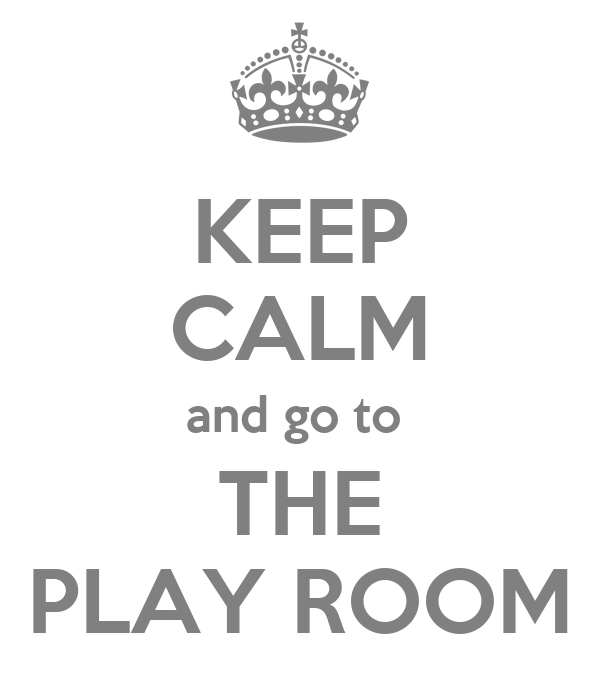KEEP CALM and go to  THE PLAY ROOM