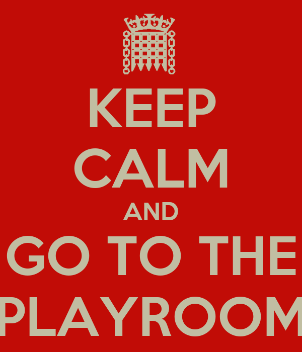 KEEP CALM AND GO TO THE PLAYROOM