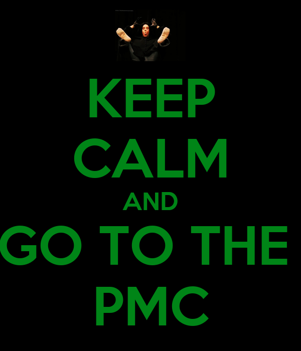 KEEP CALM AND GO TO THE  PMC