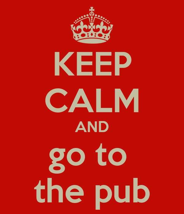 KEEP CALM AND go to  the pub