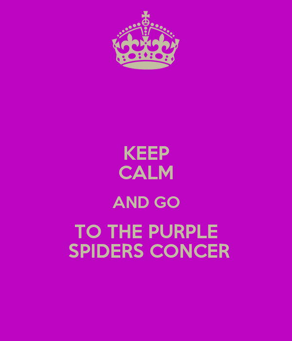 KEEP CALM AND GO TO THE PURPLE  SPIDERS CONCER