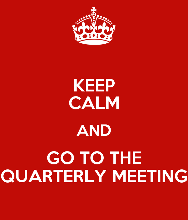 KEEP CALM AND GO TO THE QUARTERLY MEETING